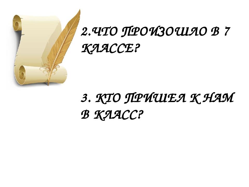 2.ЧТО ПРОИЗОШЛО В 7 КЛАССЕ? 3. КТО ПРИШЕЛ К НАМ В КЛАСС?