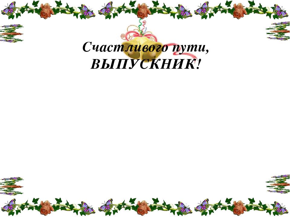 Счастливого пути, ВЫПУСКНИК!
