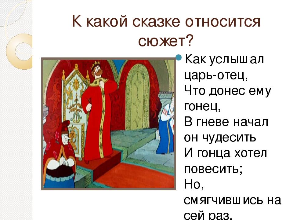 К какой сказке относится сюжет? Как услышал царь-отец, Что донес ему гонец, В...