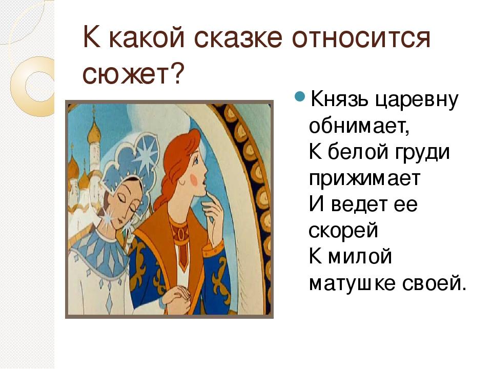 К какой сказке относится сюжет? Князь царевну обнимает, К белой груди прижима...