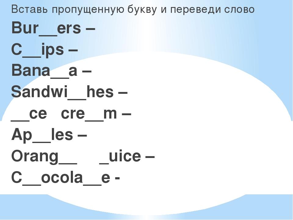 Вставь пропущенную букву и переведи слово Bur__ers – C__ips – Bana__a – Sand...