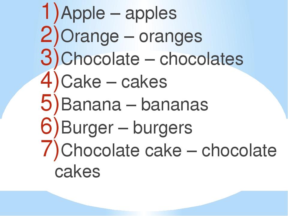 Apple – apples Orange – oranges Chocolate – chocolates Cake – cakes Banana –...