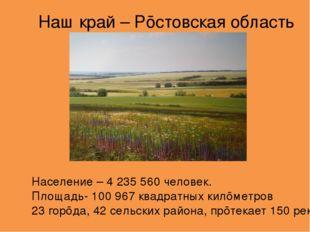 Наш край – Рōсто̒вская о̒бласть Населе̒ние – 4 235 560 челове̒к. Пло̒щадь- 10