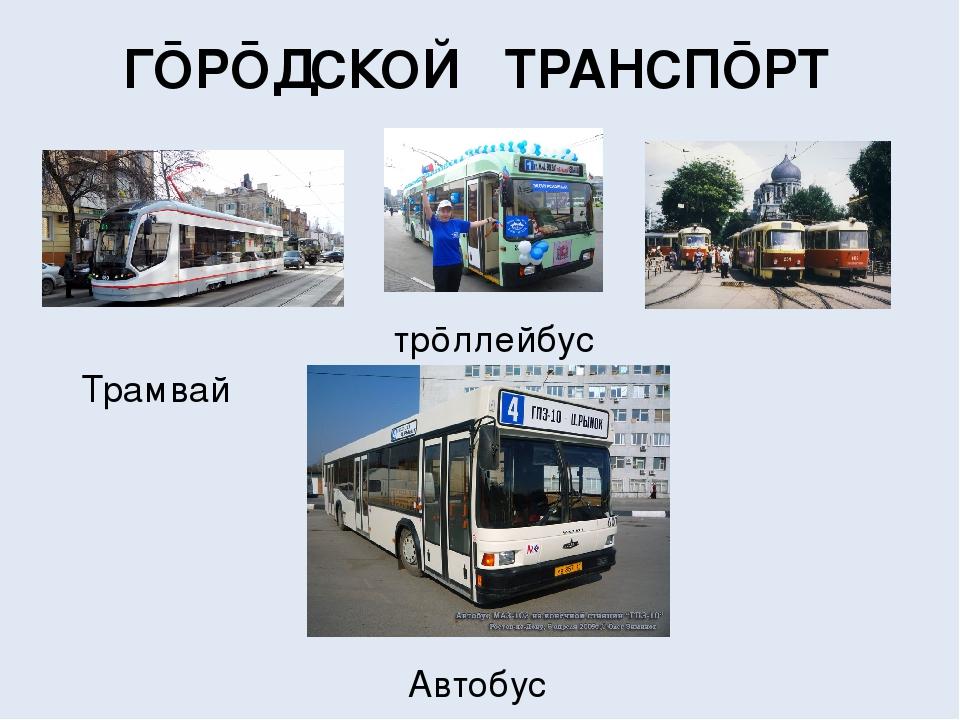 ГŌРŌДСКО̒Й ТРА̒НСПŌРТ Трамва̒й трōллейбус Авто̒бус