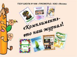 «Комплимент»- это наш журнал! ГБОУ ШКОЛА №1998 «ЛУКОМОРЬЕ» ЮАО г.Москвы