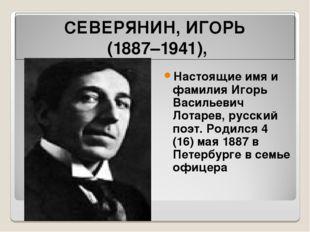 СЕВЕРЯНИН, ИГОРЬ (1887–1941), Настоящие имя и фамилия Игорь Васильевич Лотаре