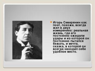 Игорь Северянин как поэт, похоже, всегда жил в двух измерениях: реальная жизн