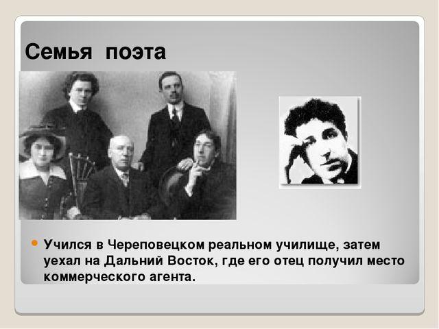 Семья поэта Учился в Череповецком реальном училище, затем уехал на Дальний Во...