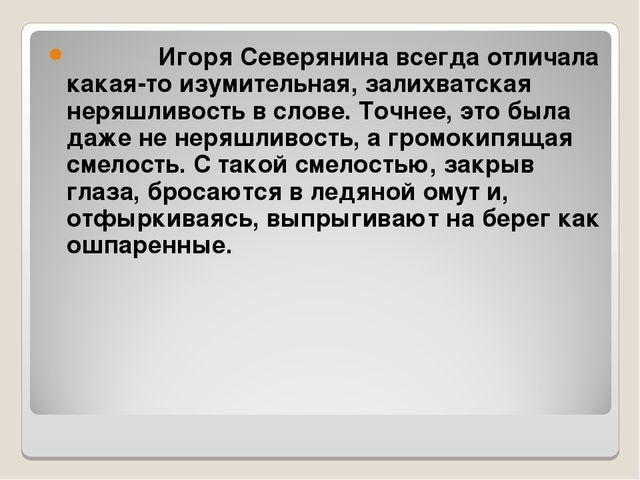 Игоря Северянина всегда отличала какая-то изумительная, залихватская неряшли...