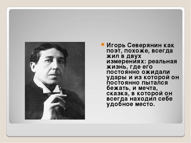Игорь Северянин как поэт, похоже, всегда жил в двух измерениях: реальная жизн...