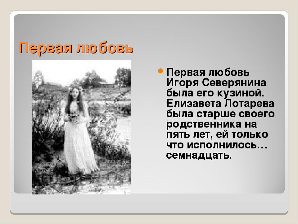 Первая любовь Первая любовь Игоря Северянина была его кузиной. Елизавета Лота...