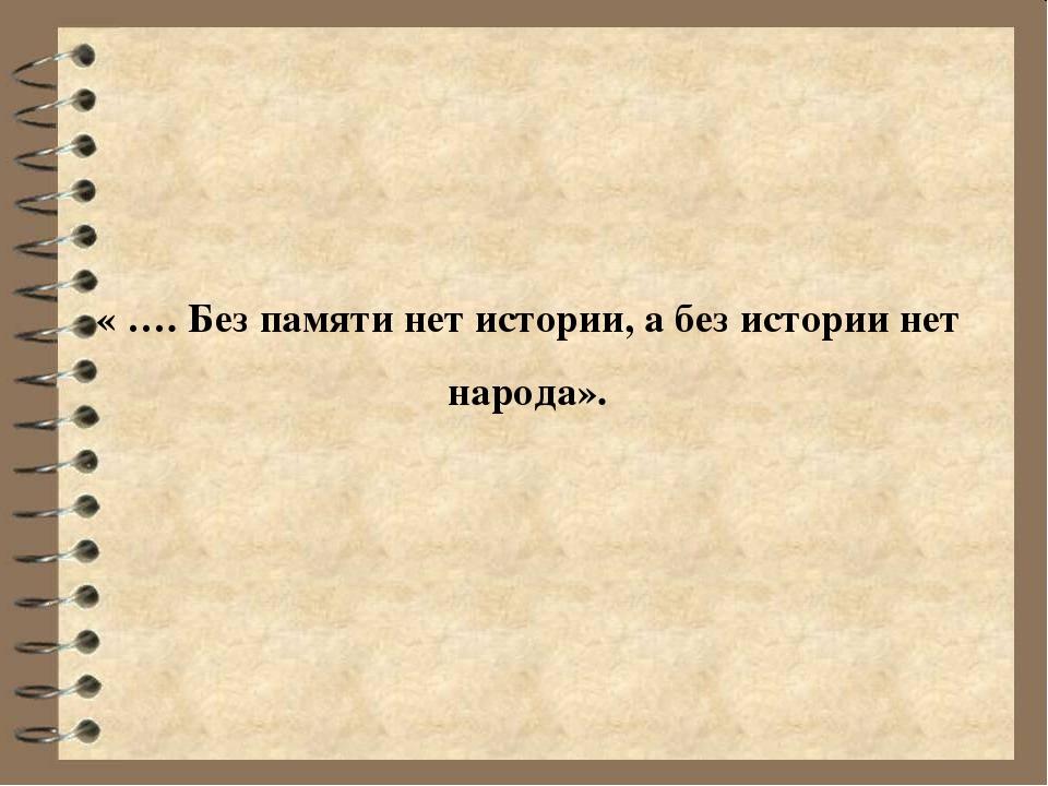 « …. Без памяти нет истории, а без истории нет народа».