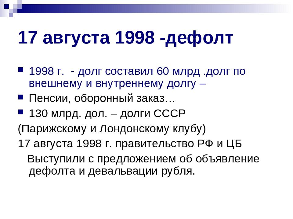 17 августа 1998 -дефолт 1998 г. - долг составил 60 млрд .долг по внешнему и в...