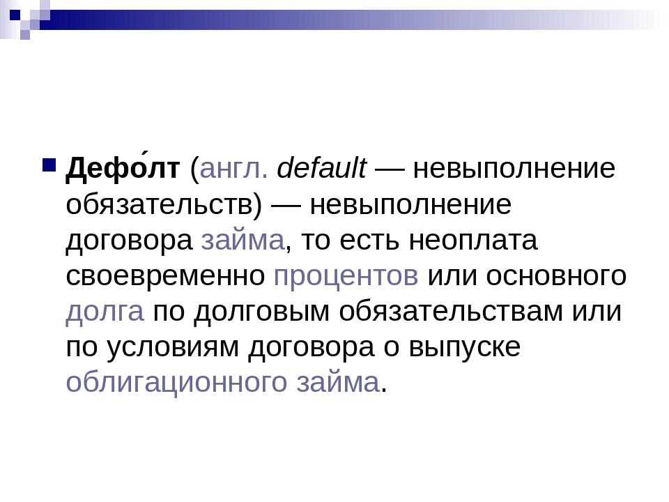 Дефо́лт (англ. default— невыполнение обязательств)— невыполнение договора з...