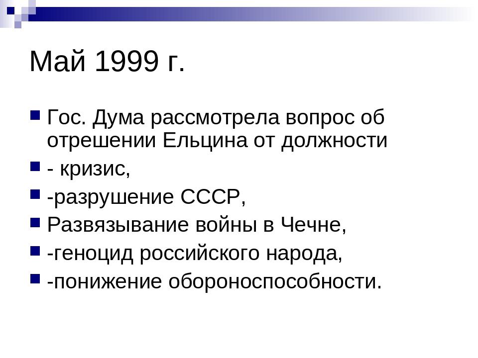 Май 1999 г. Гос. Дума рассмотрела вопрос об отрешении Ельцина от должности -...