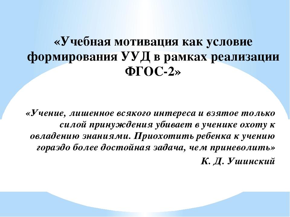«Учебная мотивация как условие формирования УУД в рамках реализации ФГОС-2»...