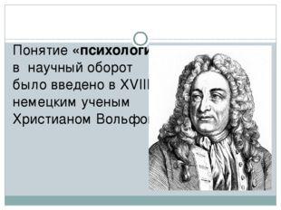 Понятие «психология» в научный оборот было введено в XVIII в немецким ученым