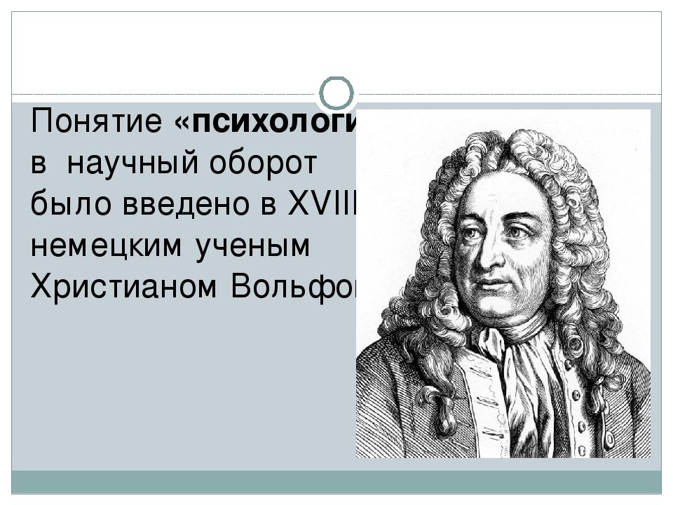 Понятие «психология» в научный оборот было введено в XVIII в немецким ученым...