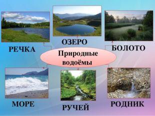 Природные водоёмы РЕЧКА ОЗЕРО БОЛОТО МОРЕ РОДНИК РУЧЕЙ