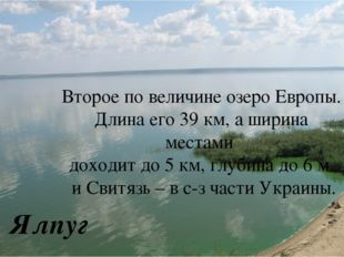 Ялпуг Второе по величине озеро Европы. Длина его 39 км, а ширина местами дох