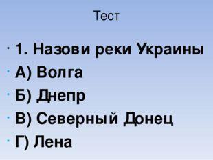 Тест 1. Назови реки Украины А) Волга Б) Днепр В) Северный Донец Г) Лена