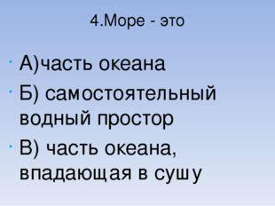 4.Море - это А)часть океана Б) самостоятельный водный простор В) часть океана