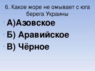6. Какое море не омывает с юга берега Украины А)Азовское Б) Аравийское В) Чёр