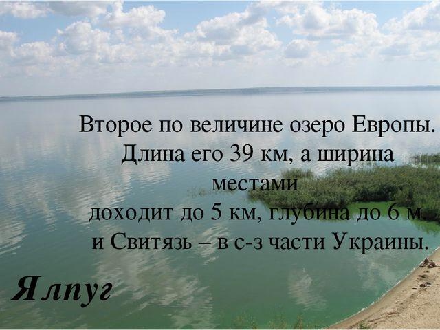 Ялпуг Второе по величине озеро Европы. Длина его 39 км, а ширина местами дох...