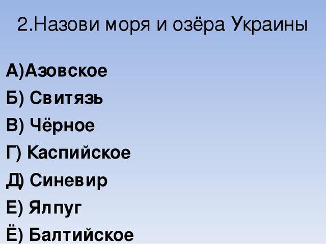 2.Назови моря и озёра Украины А)Азовское Б) Свитязь В) Чёрное Г) Каспийское Д...