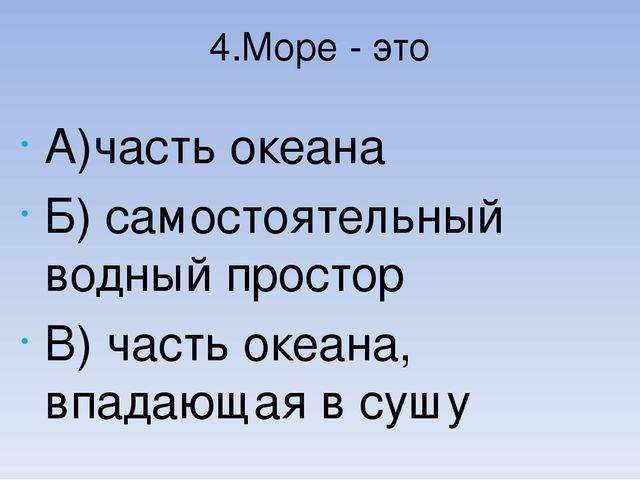 4.Море - это А)часть океана Б) самостоятельный водный простор В) часть океана...