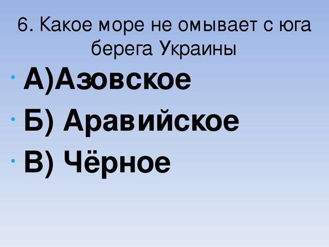 6. Какое море не омывает с юга берега Украины А)Азовское Б) Аравийское В) Чёр...