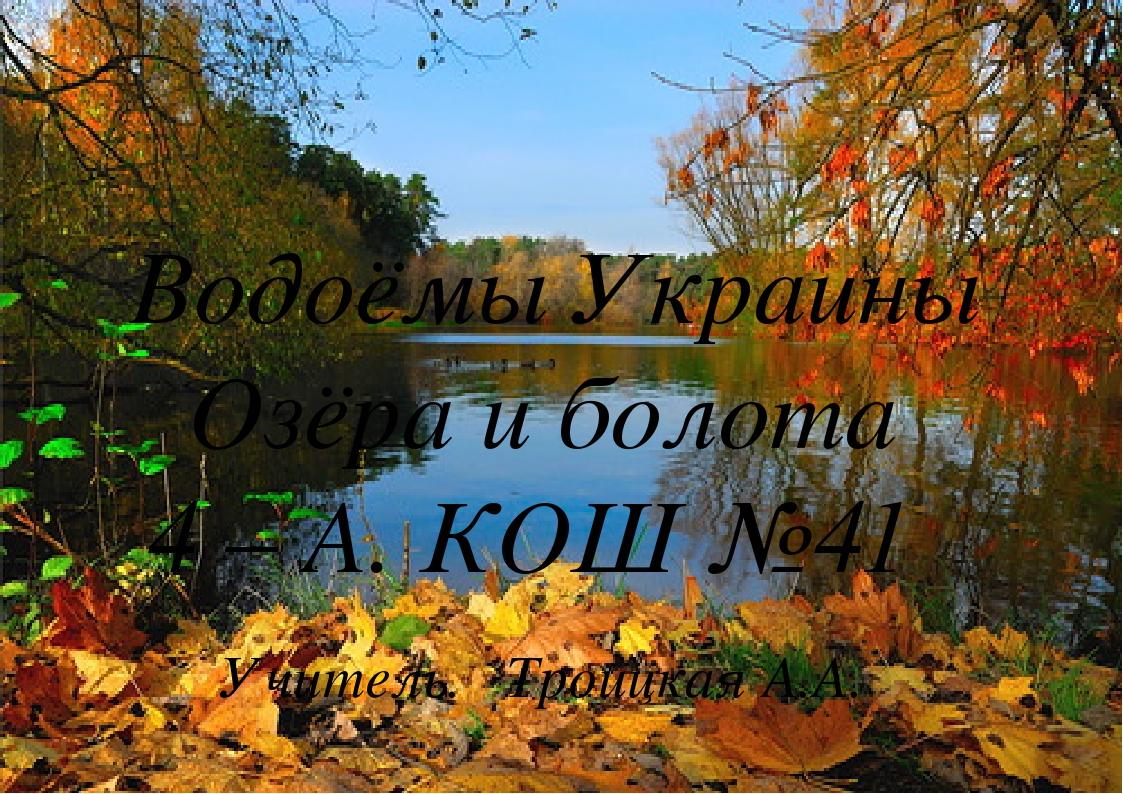 Водоёмы Украины Озёра и болота 4 – А. КОШ №41 Учитель. Троицкая А.А.