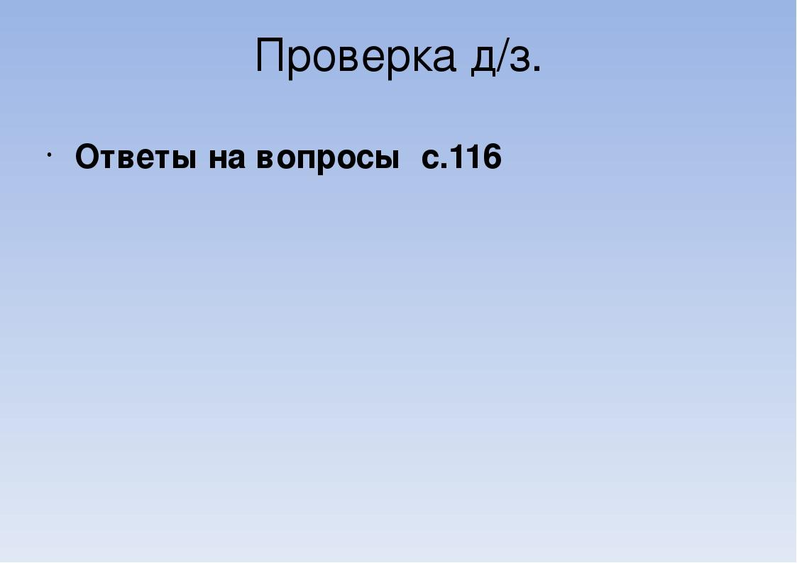 Проверка д/з. Ответы на вопросы с.116