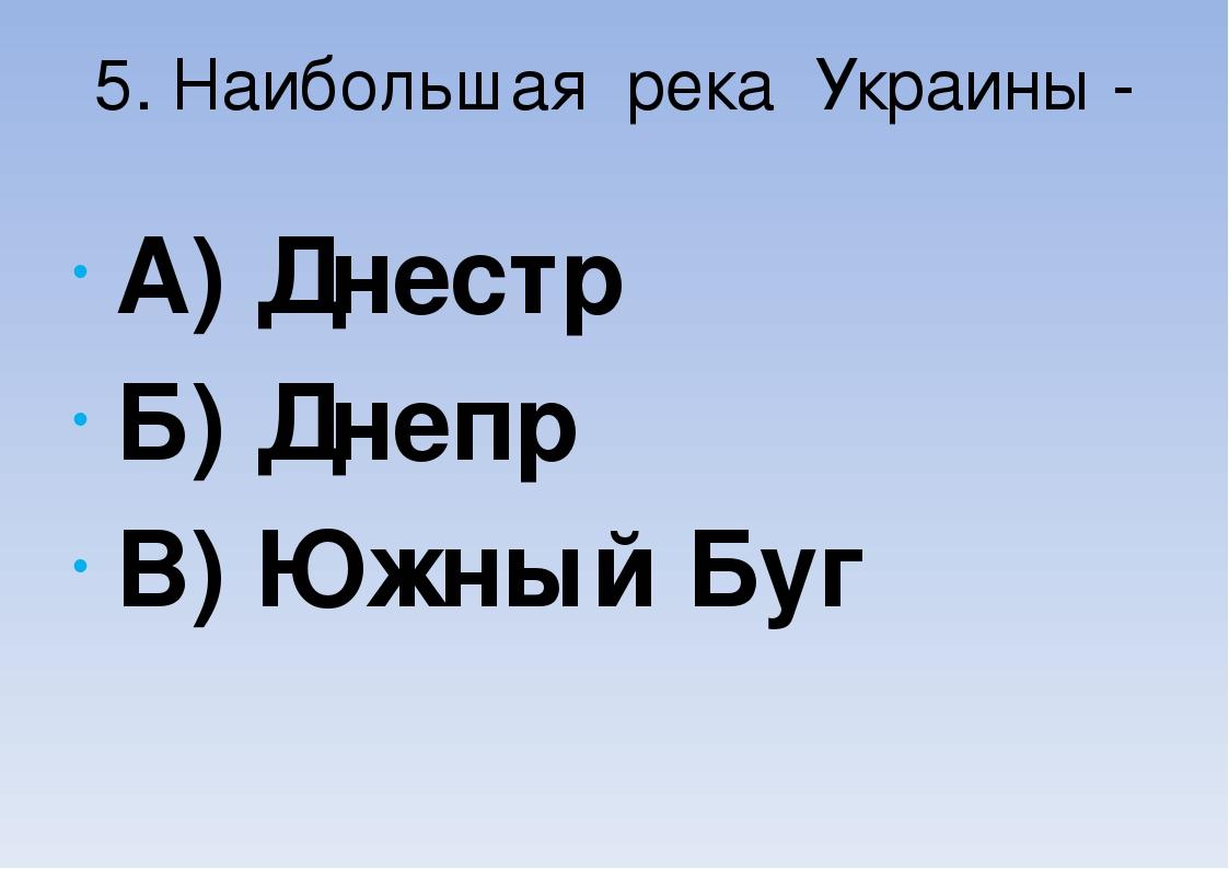 5. Наибольшая река Украины - А) Днестр Б) Днепр В) Южный Буг