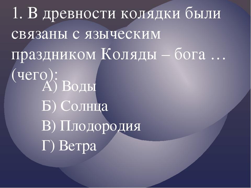 А) Воды Б) Солнца В) Плодородия Г) Ветра 1. В древности колядки были связаны...