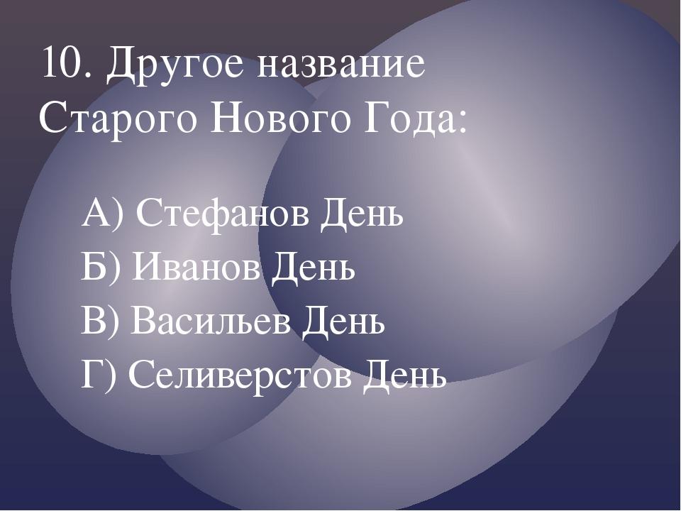 А) Стефанов День Б) Иванов День В) Васильев День Г) Селиверстов День 10. Друг...