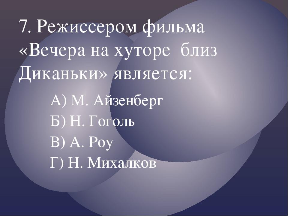А) М. Айзенберг Б) Н. Гоголь В) А. Роу Г) Н. Михалков 7. Режиссером фильма «В...