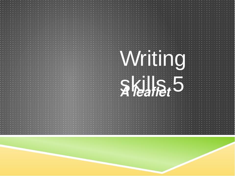 Writing skills 5 A leaflet