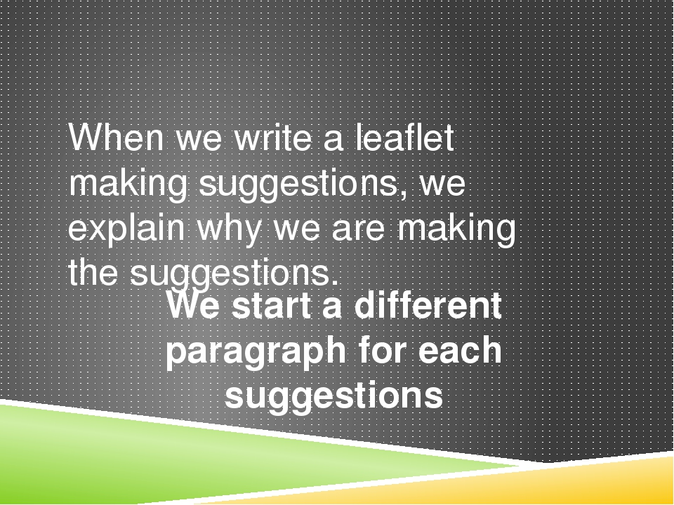When we write a leaflet making suggestions, we explain why we are making the...