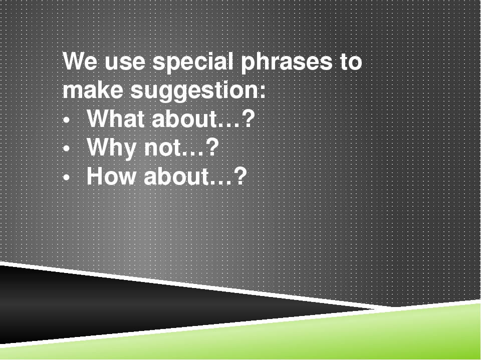 We use special phrases to make suggestion: •What about…? •Why not…? •How a...