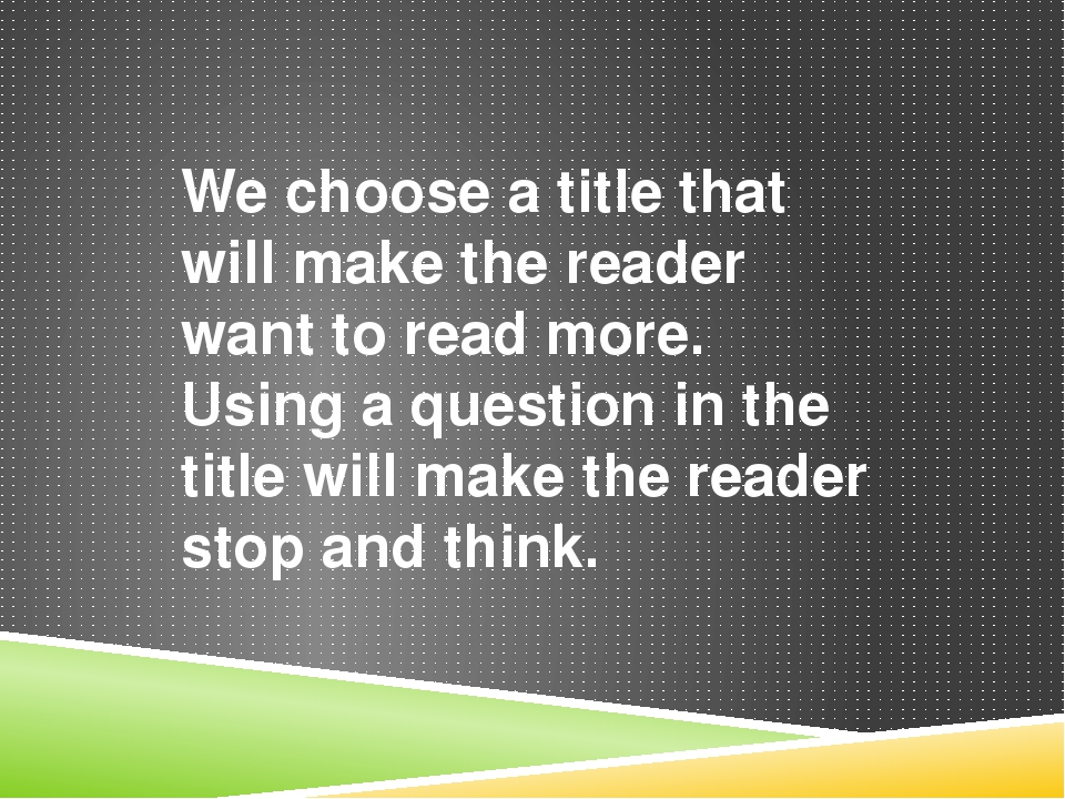 We choose a title that will make the reader want to read more. Using a questi...