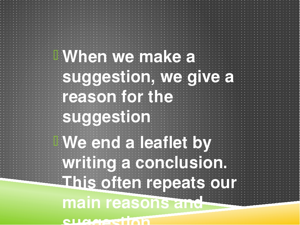 When we make a suggestion, we give a reason for the suggestion We end a leafl...