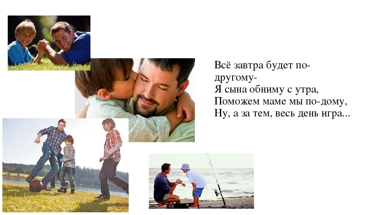 Всё завтра будет по-другому- Я сына обниму с утра, Поможем маме мы по-дому,...