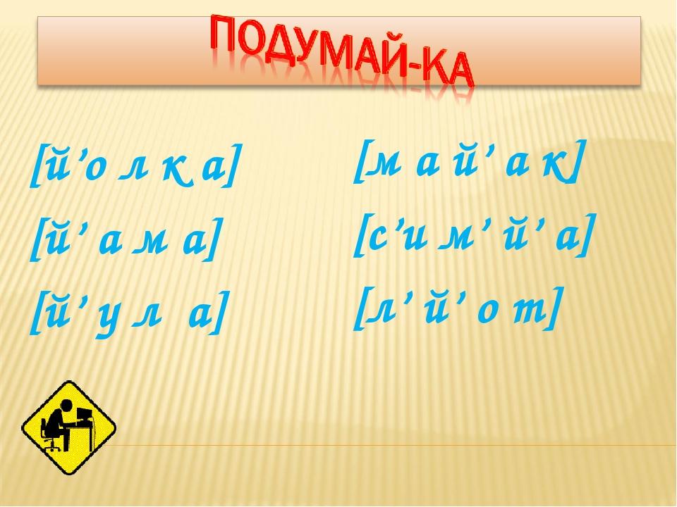 [й'о л к а] [й' а м а] [й' у л а] [м а й' а к] [с'и м' й' а] [л' й' о т]