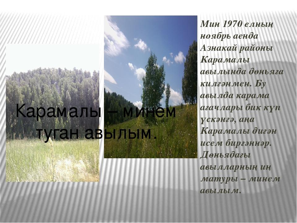 Мин 1970 елның ноябрь аенда Азнакай районы Карамалы авылында дөньяга килгәнме...