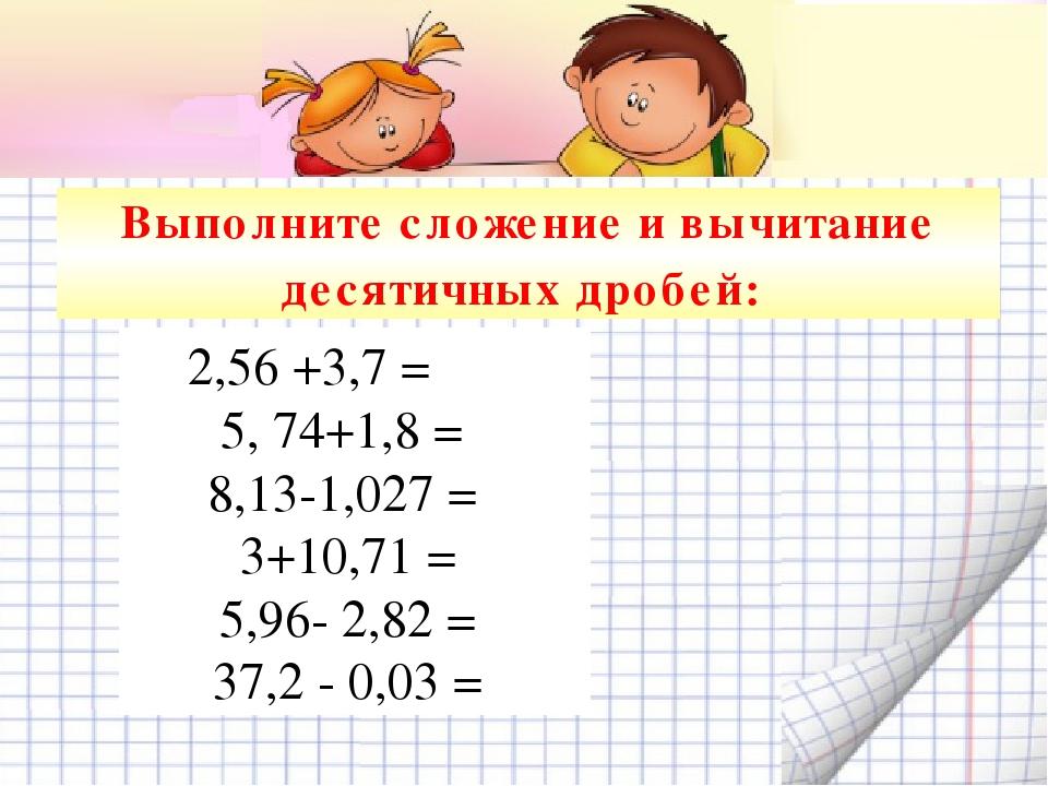 Выполните сложение и вычитание десятичных дробей: 2,56 +3,7 =   5, 74+1,8...