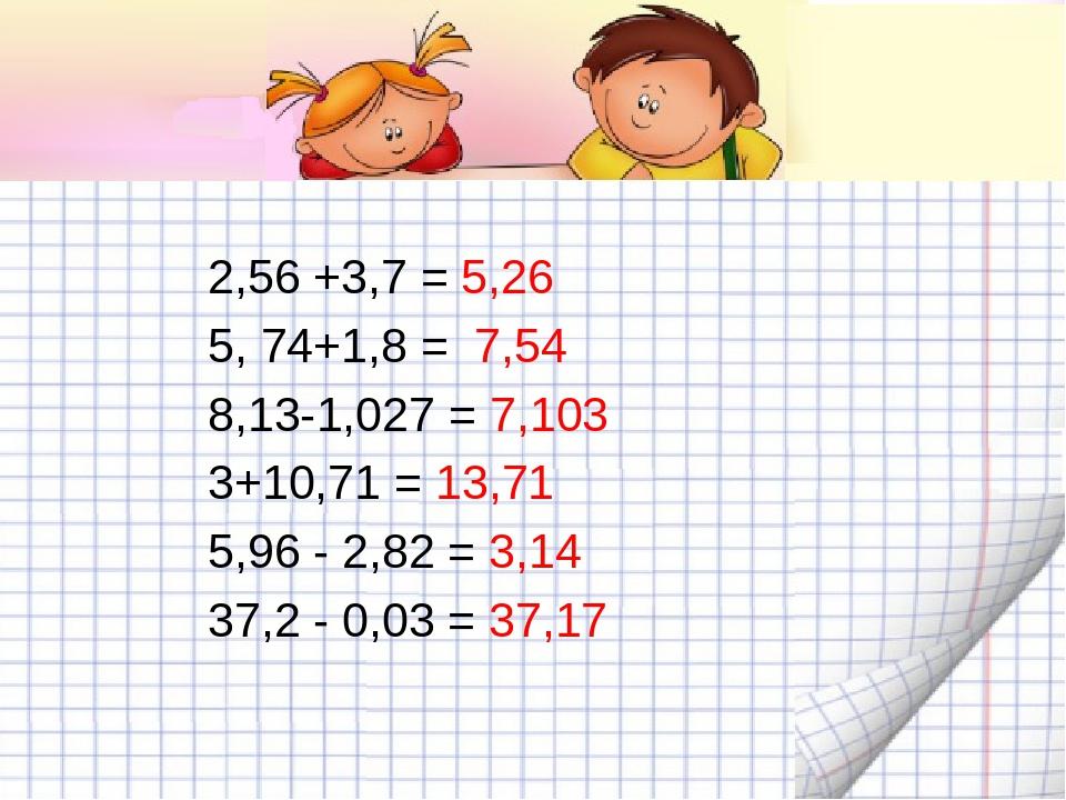 2,56 +3,7 =5,26   5, 74+1,8 = 7,54 8,13-1,027 =7,103 3+10,71 =13,71 5,...