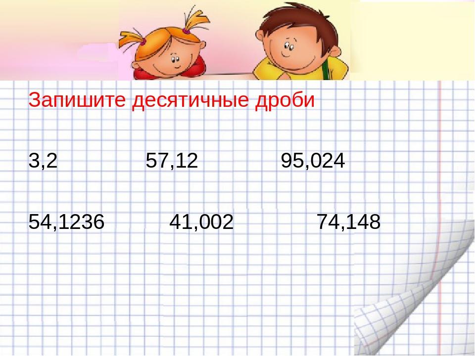 Запишите десятичные дроби 3,2 57,12 95,024 54,1236 41,002 74,148