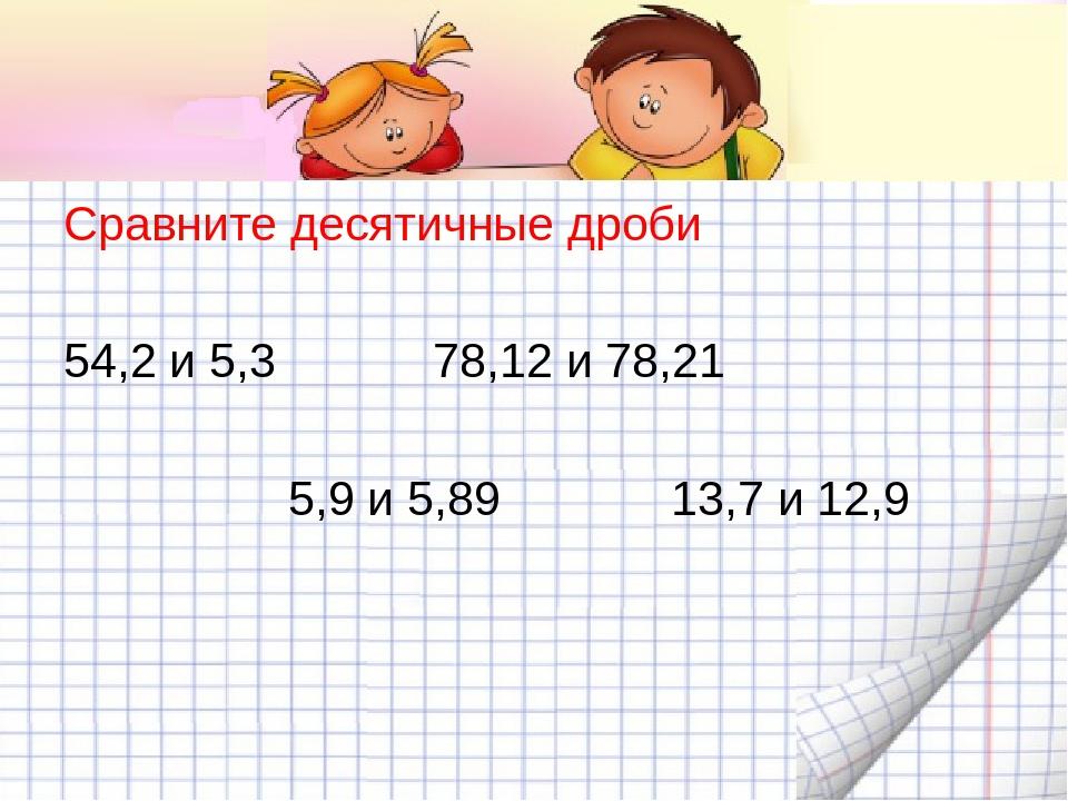Сравните десятичные дроби 54,2 и 5,3 78,12 и 78,21 5,9 и 5,89 13,7 и 12,9