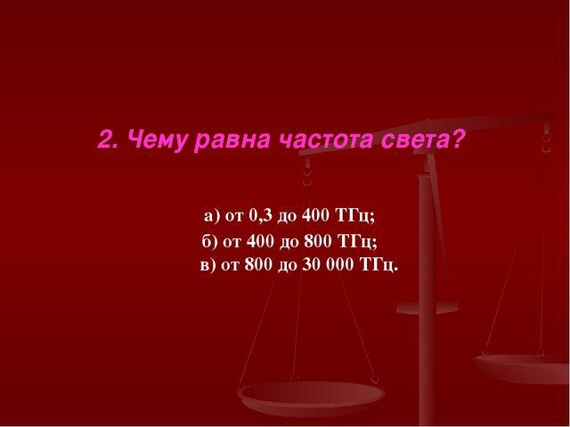 2. Чему равна частота света? а) от 0,3 до 400 ТГц; б) от 400 до 800 ТГц; в) о...